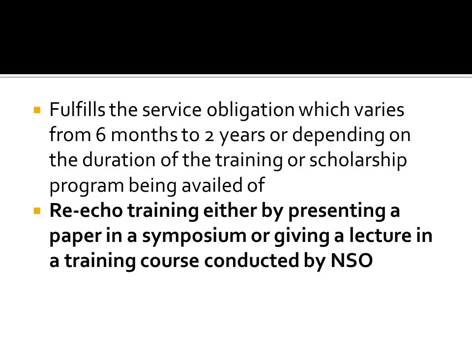 Fulfills the service obligation which varies from 6 months to 2 years or depending on the duration of the training or scholarship program being availed of Re-echo training either by presenting a paper in a symposium or giving a lecture in a training course conducted by NSO
