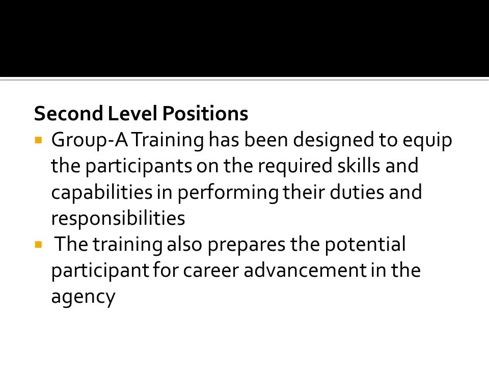 Second Level Positions Group-A Training has been designed to equip the participants on the required skills and capabilities in performing their duties and responsibilities The training also prepares the potential participant for career advancement in the agency