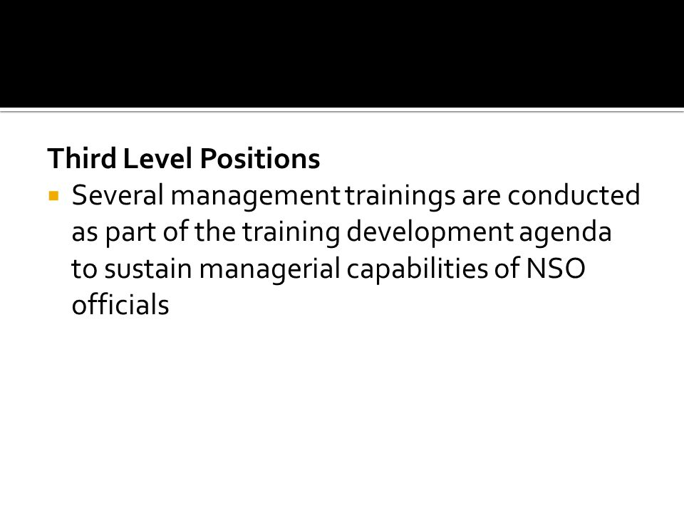 Third Level Positions Several management trainings are conducted as part of the training development agenda to sustain managerial capabilities of NSO officials