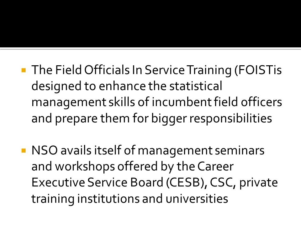 The Field Officials In Service Training (FOISTis designed to enhance the statistical management skills of incumbent field officers and prepare them for bigger responsibilities NSO avails itself of management seminars and workshops offered by the Career Executive Service Board (CESB), CSC, private training institutions and universities
