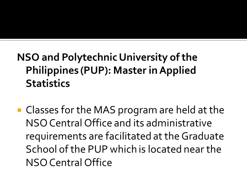 NSO and Polytechnic University of the Philippines (PUP): Master in Applied Statistics Classes for the MAS program are held at the NSO Central Office and its administrative requirements are facilitated at the Graduate School of the PUP which is located near the NSO Central Office