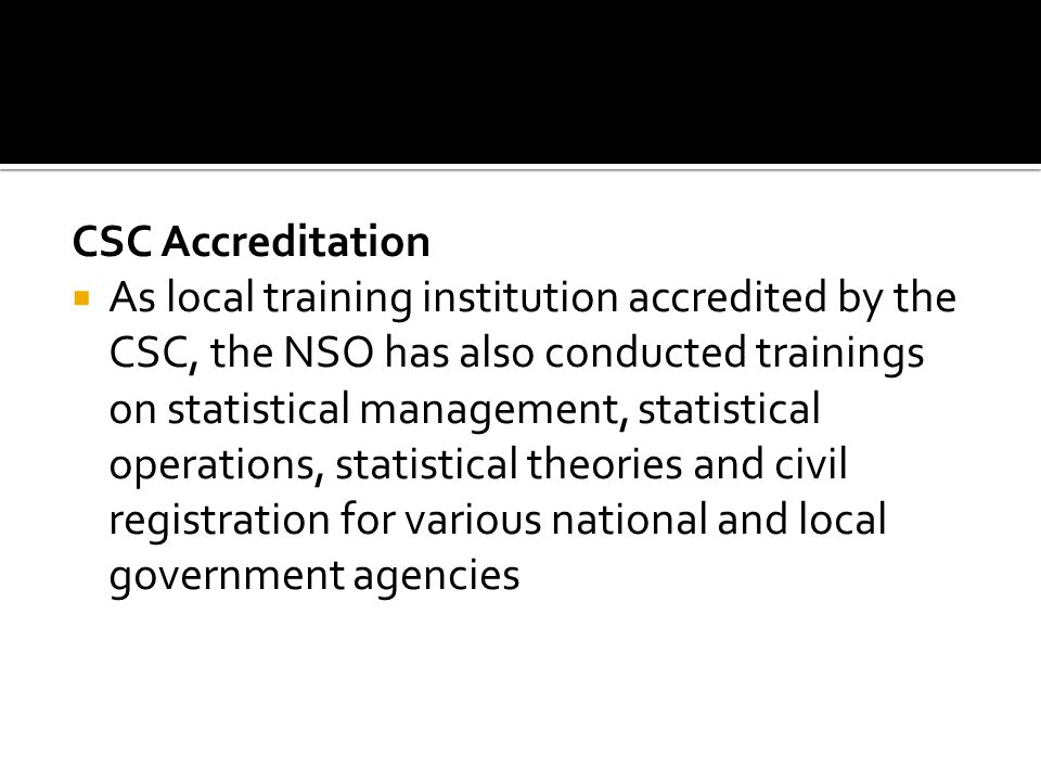 CSC Accreditation As local training institution accredited by the CSC, the NSO has also conducted trainings on statistical management, statistical operations, statistical theories and civil registration for various national and local government agencies