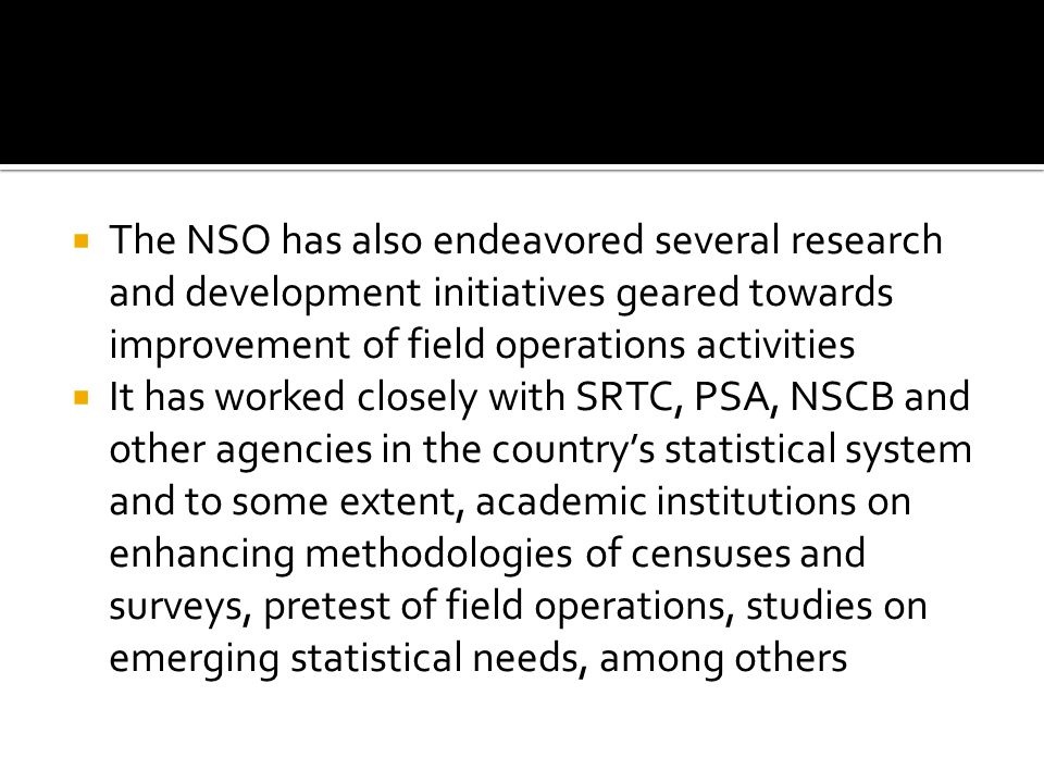 The NSO has also endeavored several research and development initiatives geared towards improvement of field operations activities It has worked closely with SRTC, PSA, NSCB and other agencies in the countrys statistical system and to some extent, academic institutions on enhancing methodologies of censuses and surveys, pretest of field operations, studies on emerging statistical needs, among others