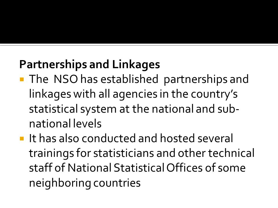 Partnerships and Linkages The NSO has established partnerships and linkages with all agencies in the countrys statistical system at the national and sub- national levels It has also conducted and hosted several trainings for statisticians and other technical staff of National Statistical Offices of some neighboring countries