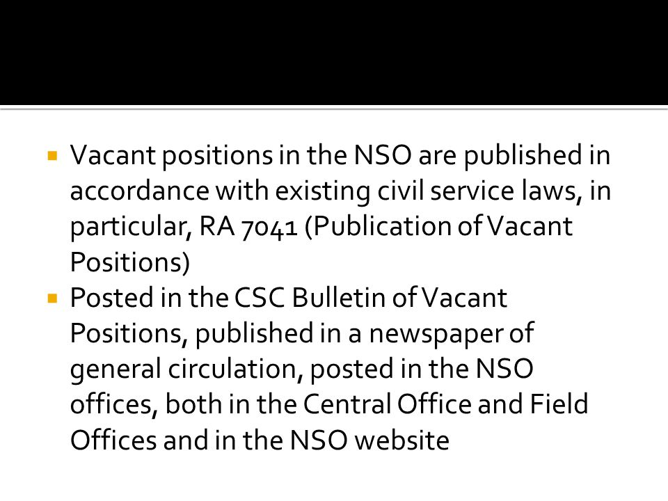 Vacant positions in the NSO are published in accordance with existing civil service laws, in particular, RA 7041 (Publication of Vacant Positions) Posted in the CSC Bulletin of Vacant Positions, published in a newspaper of general circulation, posted in the NSO offices, both in the Central Office and Field Offices and in the NSO website