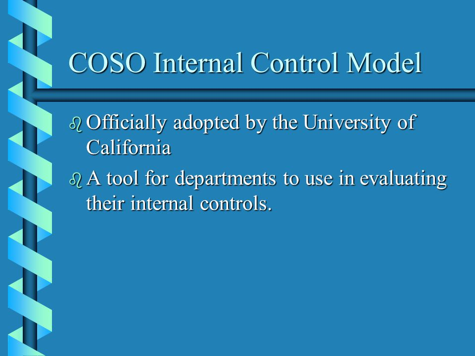 COSO Internal Control Model b Officially adopted by the University of California b A tool for departments to use in evaluating their internal controls.