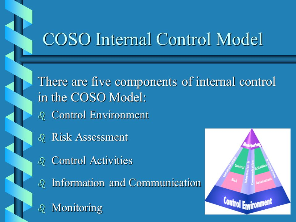COSO Internal Control Model There are five components of internal control in the COSO Model: b Control Environment b Risk Assessment b Control Activities b Information and Communication b Monitoring