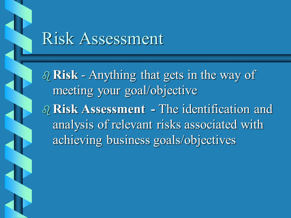 Risk Assessment b Risk - Anything that gets in the way of meeting your goal/objective b Risk Assessment - The identification and analysis of relevant