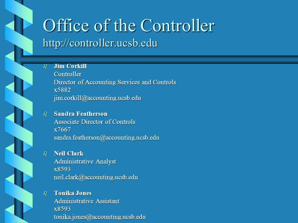Office of the Controller http://controller.ucsb.edu b Jim Corkill Controller Controller Director of Accounting Services and Controls x5882jim.corkill@accounting.ucsb.edu b Sandra Featherson Associate Director of Controls Associate Director of Controls x7667 x7667sandra.featherson@accounting.ucsb.edu b Neil Clark Administrative Analyst Administrative Analyst x8593 x8593neil.clark@accounting.ucsb.edu b Tonika Jones Administrative Assistant x8593tonika.jones@accounting.ucsb.edu