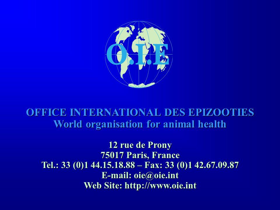 OFFICE INTERNATIONAL DES EPIZOOTIES World organisation for animal health 12 rue de Prony 75017 Paris, France Tel.: 33 (0)1 44.15.18.88 – Fax: 33 (0)1 42.67.09.87 E-mail: oie@oie.int Web Site: http://www.oie.int