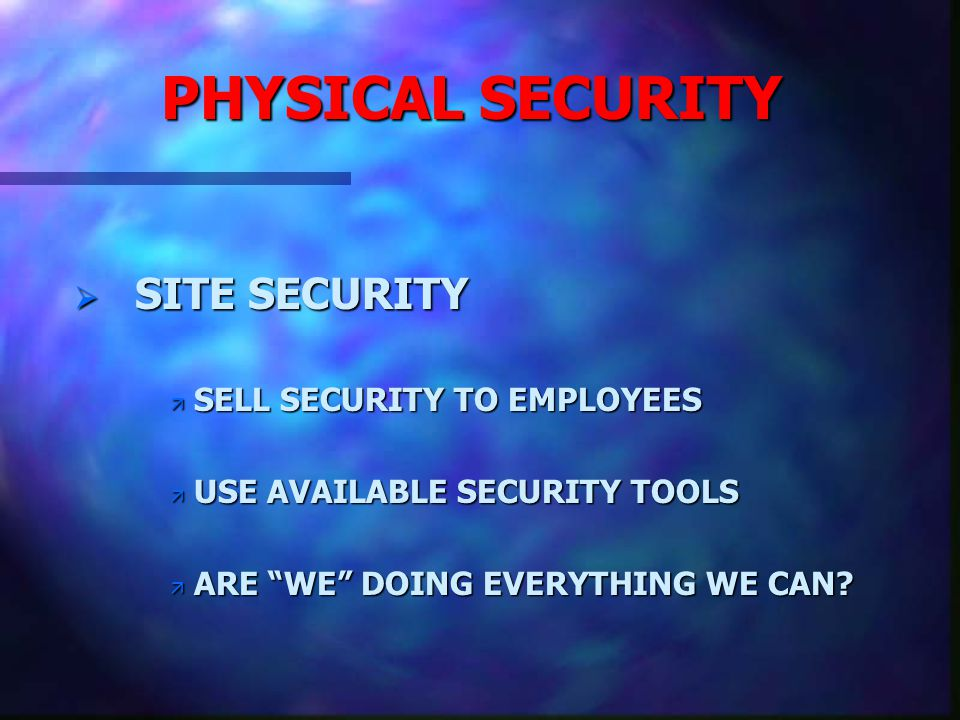 PHYSICAL SECURITY SITE SECURITY SITE SECURITY ASSIST LOCAL MANAGERS ASSIST LOCAL MANAGERS ä PROVIDE SAFE WORK ENVIRONMENT ä LISTEN TO CONCERNS ä TAKE APPROPRIATE ACTIONS