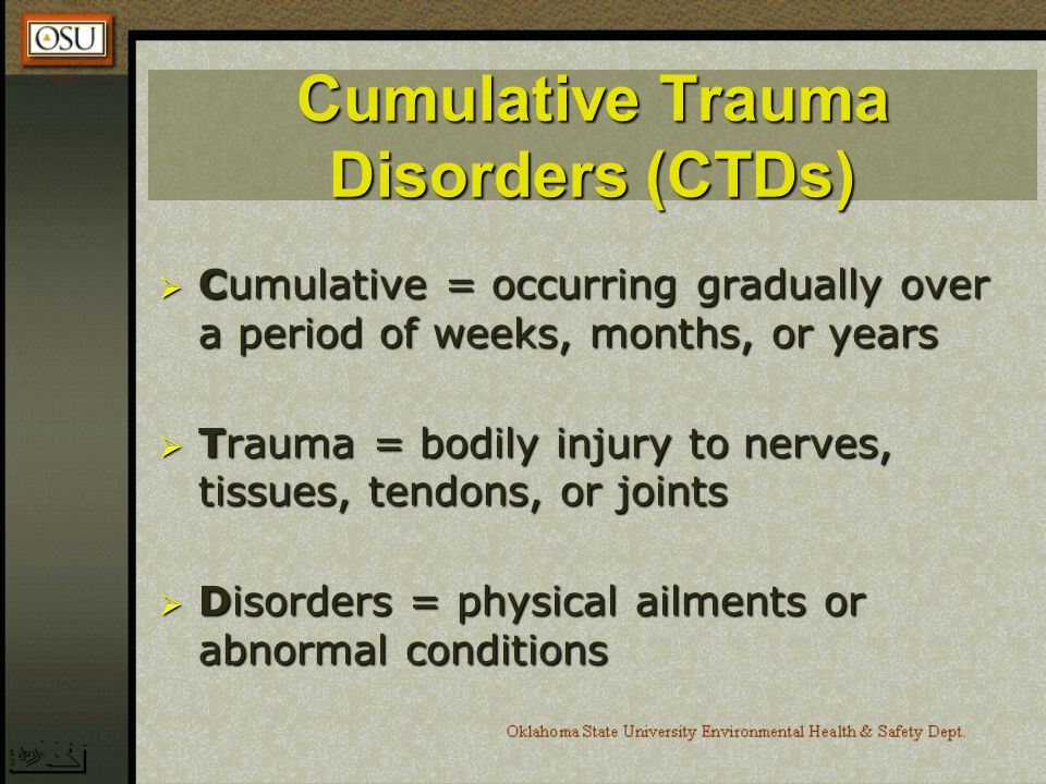 Cumulative Trauma Disorders (CTDs) Cumulative = occurring gradually over a period of weeks, months, or years Cumulative = occurring gradually over a period of weeks, months, or years Trauma = bodily injury to nerves, tissues, tendons, or joints Trauma = bodily injury to nerves, tissues, tendons, or joints Disorders = physical ailments or abnormal conditions Disorders = physical ailments or abnormal conditions