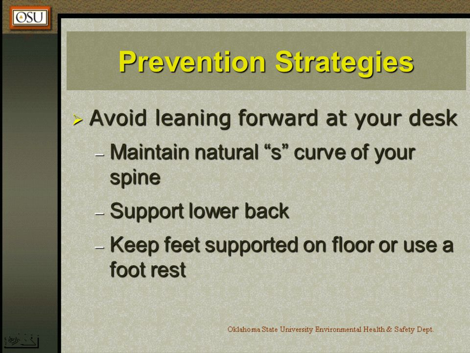 Prevention Strategies Avoid leaning forward at your desk Avoid leaning forward at your desk – Maintain natural s curve of your spine – Support lower back – Keep feet supported on floor or use a foot rest