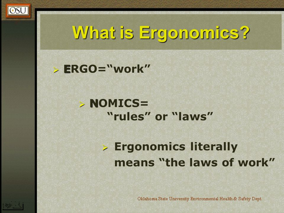 What is Ergonomics? E ERGO=work N NOMICS= rules or laws Ergonomics literally means the laws of work