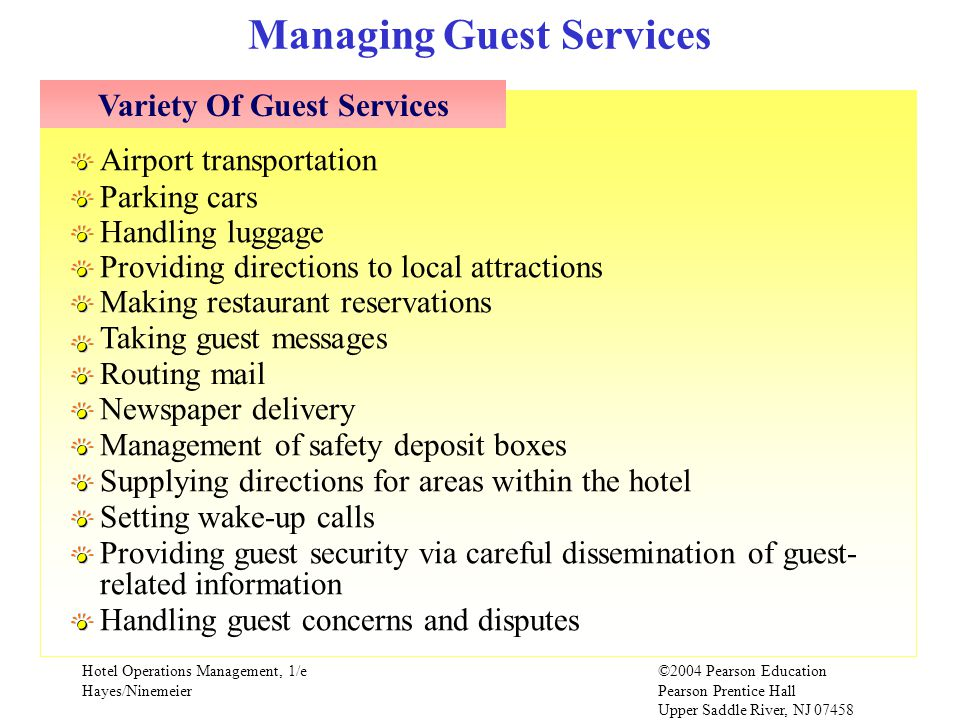 Hotel Operations Management, 1/e©2004 Pearson Education Hayes/Ninemeier Pearson Prentice Hall Upper Saddle River, NJ 07458 Managing Guest Services Airport transportation Parking cars Handling luggage Providing directions to local attractions Making restaurant reservations Taking guest messages Routing mail Newspaper delivery Management of safety deposit boxes Supplying directions for areas within the hotel Setting wake-up calls Providing guest security via careful dissemination of guest- related information Handling guest concerns and disputes Variety Of Guest Services