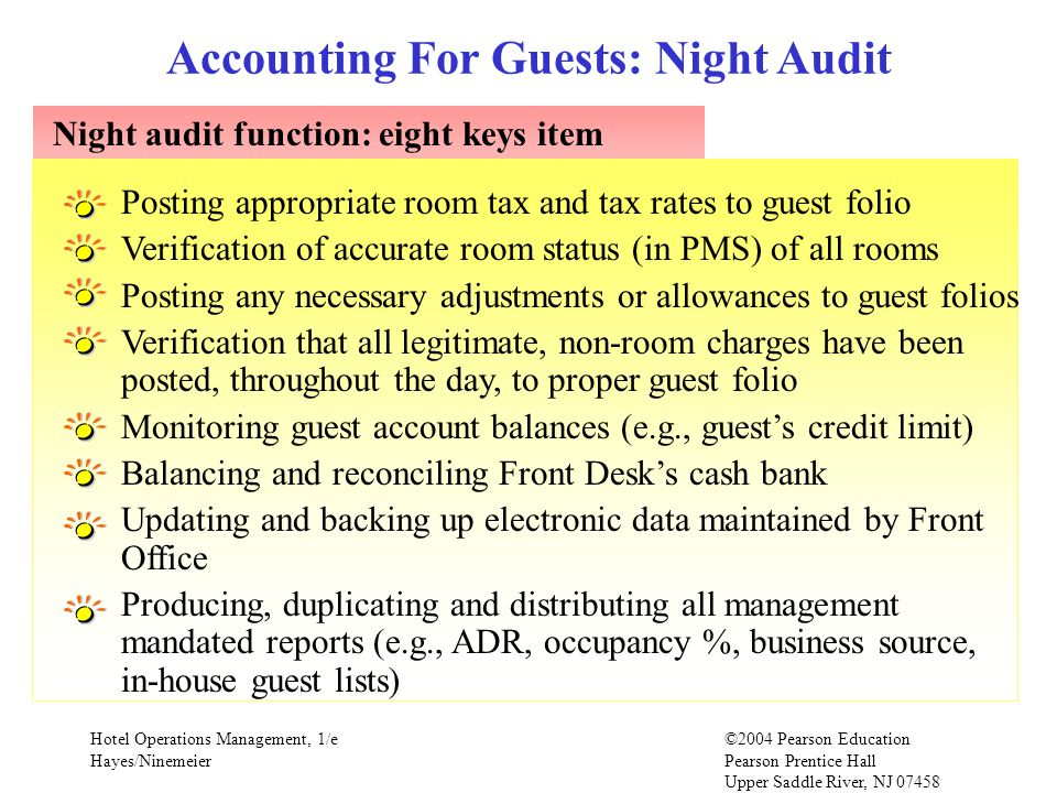 Hotel Operations Management, 1/e©2004 Pearson Education Hayes/Ninemeier Pearson Prentice Hall Upper Saddle River, NJ 07458 Night audit function: eight keys item Accounting For Guests: Night Audit Posting appropriate room tax and tax rates to guest folio Verification of accurate room status (in PMS) of all rooms Posting any necessary adjustments or allowances to guest folios Verification that all legitimate, non-room charges have been posted, throughout the day, to proper guest folio Monitoring guest account balances (e.g., guests credit limit) Balancing and reconciling Front Desks cash bank Updating and backing up electronic data maintained by Front Office Producing, duplicating and distributing all management mandated reports (e.g., ADR, occupancy %, business source, in-house guest lists)