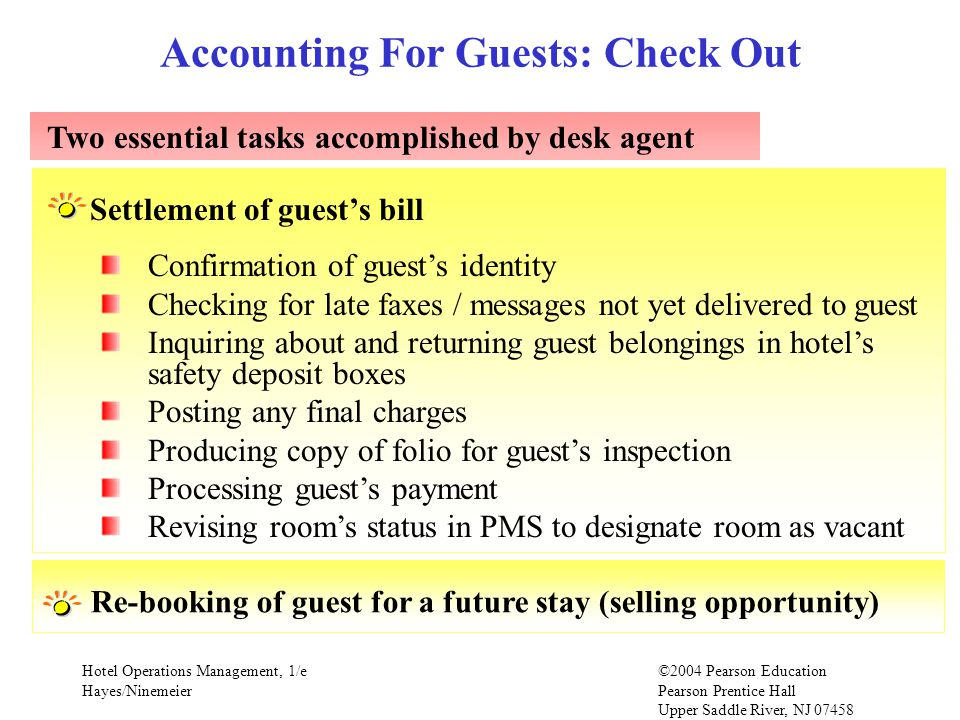 Hotel Operations Management, 1/e©2004 Pearson Education Hayes/Ninemeier Pearson Prentice Hall Upper Saddle River, NJ 07458 Accounting For Guests: Check Out Two essential tasks accomplished by desk agent Confirmation of guests identity Checking for late faxes / messages not yet delivered to guest Inquiring about and returning guest belongings in hotels safety deposit boxes Posting any final charges Producing copy of folio for guests inspection Processing guests payment Revising rooms status in PMS to designate room as vacant Settlement of guests bill Re-booking of guest for a future stay (selling opportunity)
