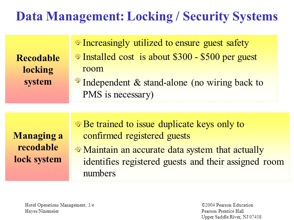 Hotel Operations Management, 1/e©2004 Pearson Education Hayes/Ninemeier Pearson Prentice Hall Upper Saddle River, NJ 07458 Recodable locking system Data Management: Locking / Security Systems Increasingly utilized to ensure guest safety Installed cost is about $300 - $500 per guest room Independent & stand-alone (no wiring back to PMS is necessary) Managing a recodable lock system Be trained to issue duplicate keys only to confirmed registered guests Maintain an accurate data system that actually identifies registered guests and their assigned room numbers