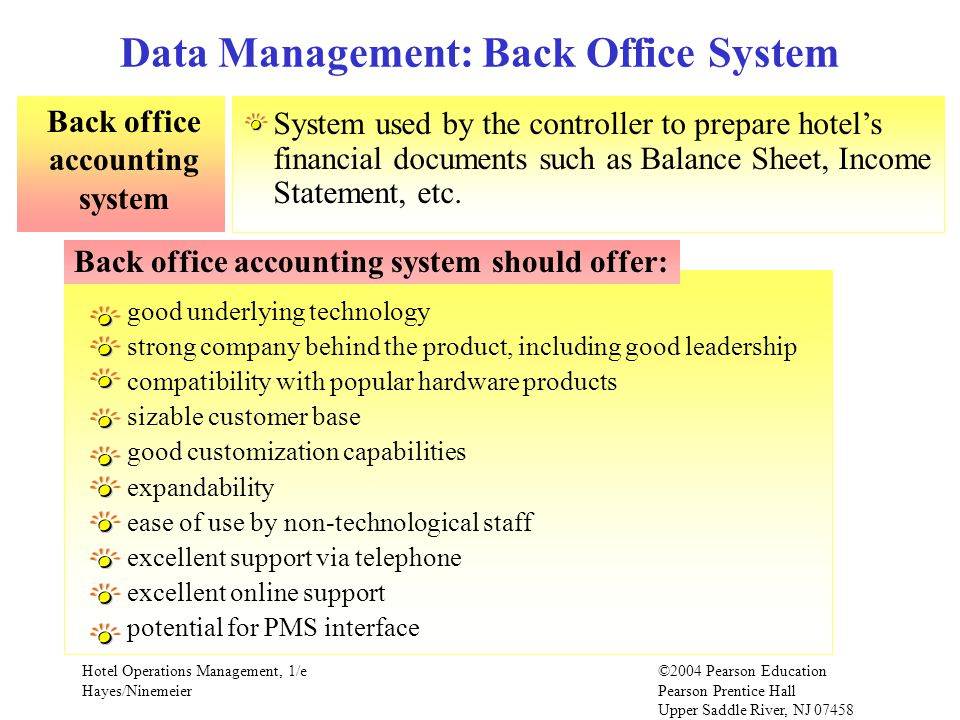 Hotel Operations Management, 1/e©2004 Pearson Education Hayes/Ninemeier Pearson Prentice Hall Upper Saddle River, NJ 07458 Data Management: Back Office System Back office accounting system System used by the controller to prepare hotels financial documents such as Balance Sheet, Income Statement, etc.