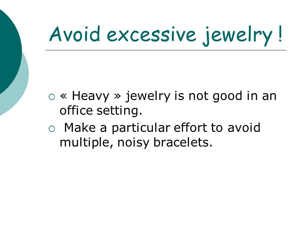 Avoid excessive jewelry !