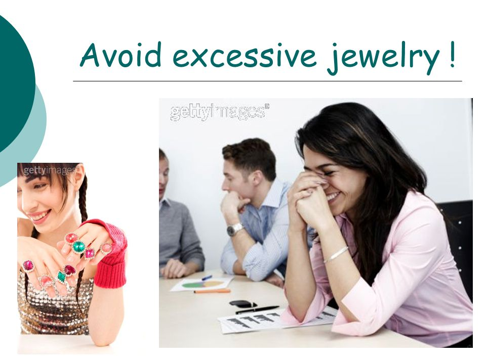 « Heavy » jewelry is not good in an office setting. Make a particular effort to avoid multiple, noisy bracelets.