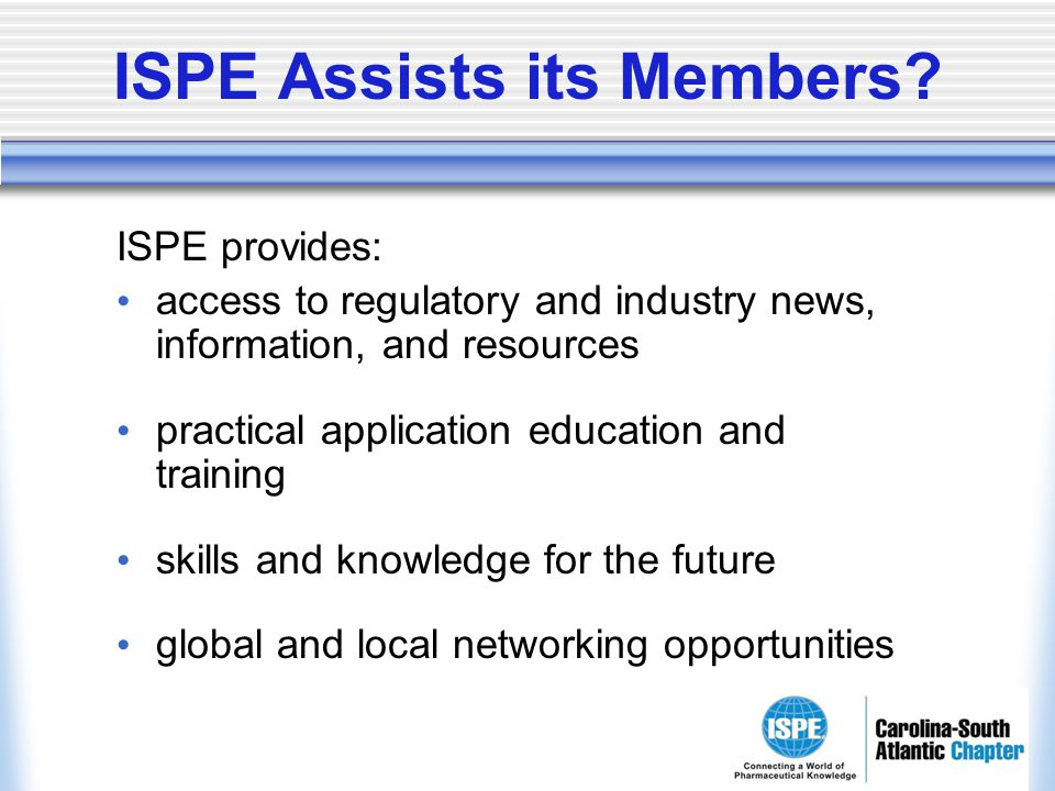 ISPE Assists its Members? ISPE provides: access to regulatory and industry news, information, and resources practical application education and traini
