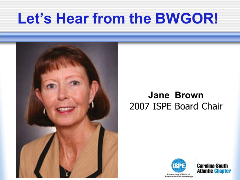 Lets Hear from the BWGOR! Jane Brown 2007 ISPE Board Chair