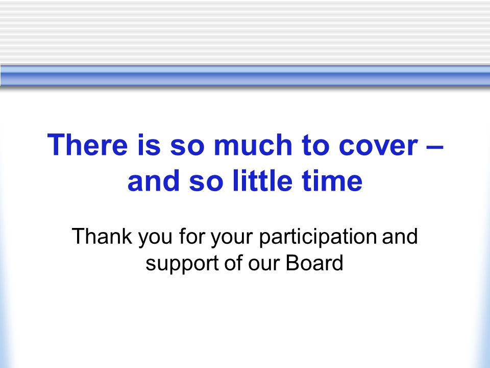 There is so much to cover – and so little time Thank you for your participation and support of our Board