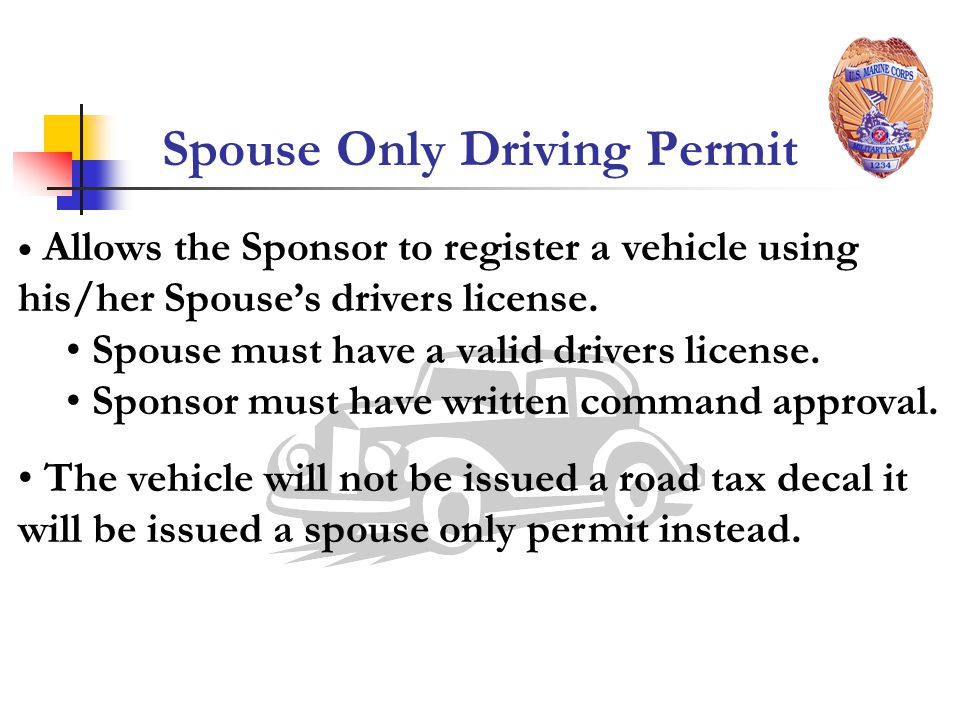Spouse Only Driving Permit Allows the Sponsor to register a vehicle using his/her Spouses drivers license.