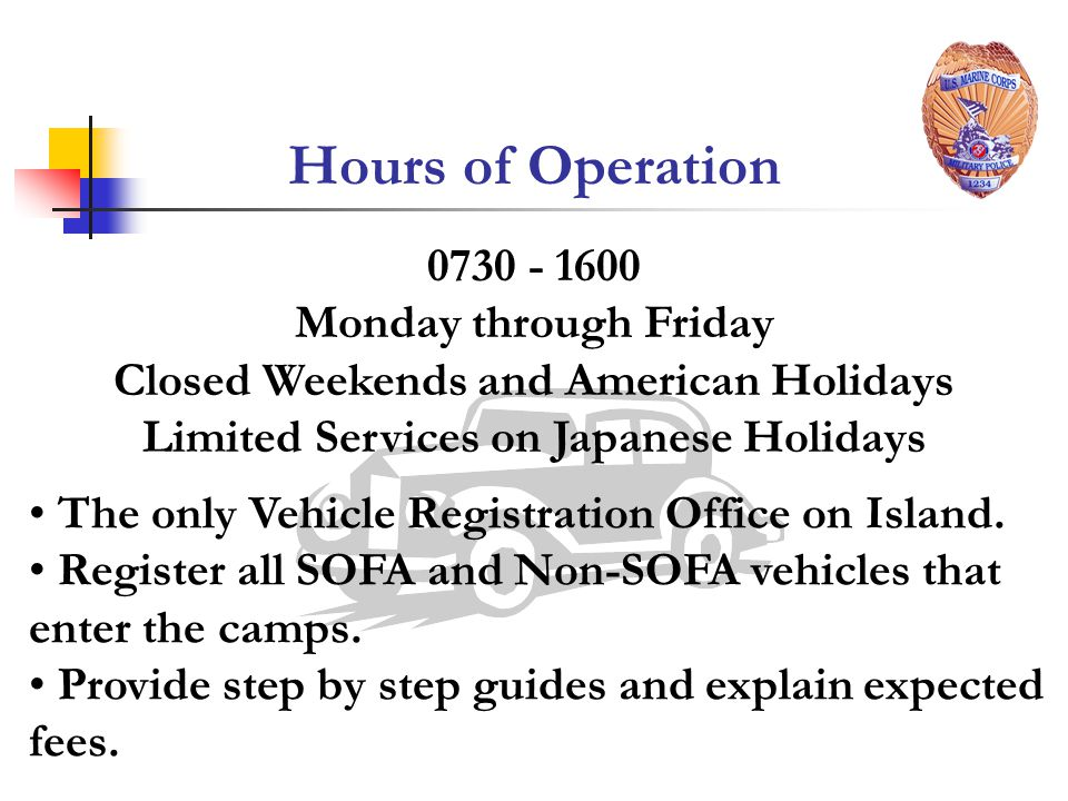 0730 - 1600 Monday through Friday Closed Weekends and American Holidays Limited Services on Japanese Holidays Hours of Operation The only Vehicle Registration Office on Island.
