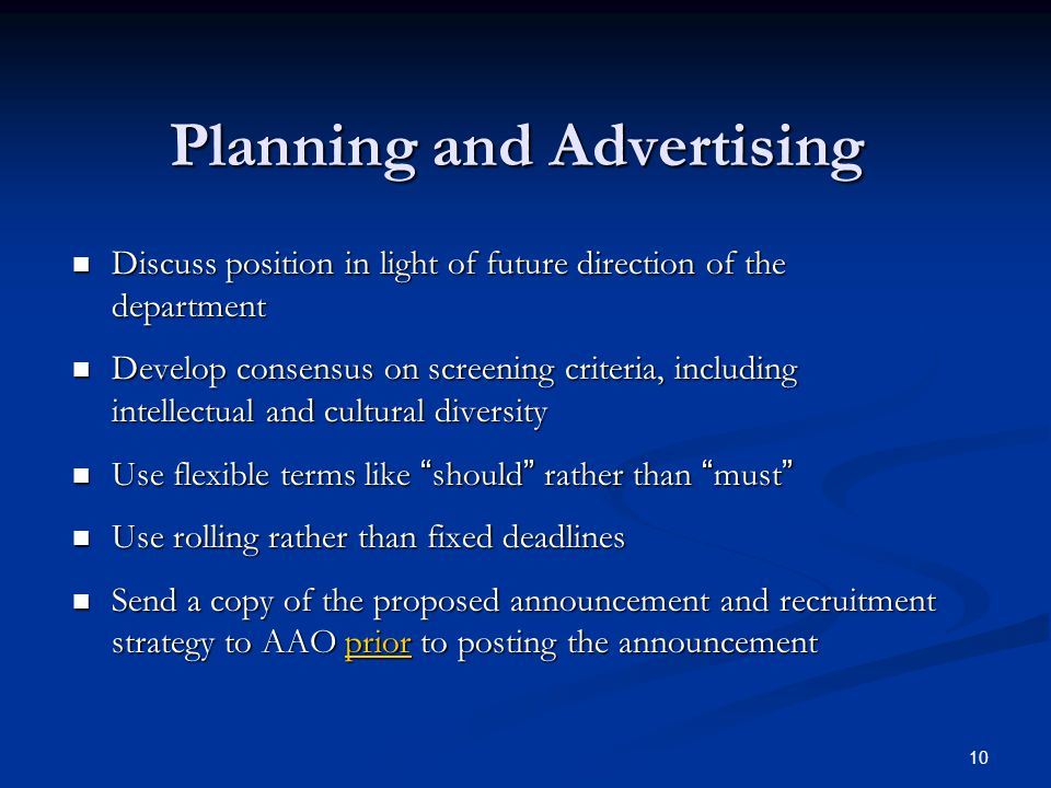 10 Planning and Advertising Discuss position in light of future direction of the department Discuss position in light of future direction of the department Develop consensus on screening criteria, including intellectual and cultural diversity Develop consensus on screening criteria, including intellectual and cultural diversity Use flexible terms like should rather than must Use flexible terms like should rather than must Use rolling rather than fixed deadlines Use rolling rather than fixed deadlines Send a copy of the proposed announcement and recruitment strategy to AAO prior to posting the announcement Send a copy of the proposed announcement and recruitment strategy to AAO prior to posting the announcement