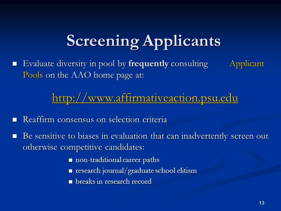 13 Screening Applicants Evaluate diversity in pool by frequently consulting Applicant Pools on the AAO home page at: Evaluate diversity in pool by frequently consulting Applicant Pools on the AAO home page at: http://www.affirmativeaction.psu.edu Reaffirm consensus on selection criteria Reaffirm consensus on selection criteria Be sensitive to biases in evaluation that can inadvertently screen out otherwise competitive candidates: Be sensitive to biases in evaluation that can inadvertently screen out otherwise competitive candidates: non-traditional career paths non-traditional career paths research journal/graduate school elitism research journal/graduate school elitism breaks in research record breaks in research record