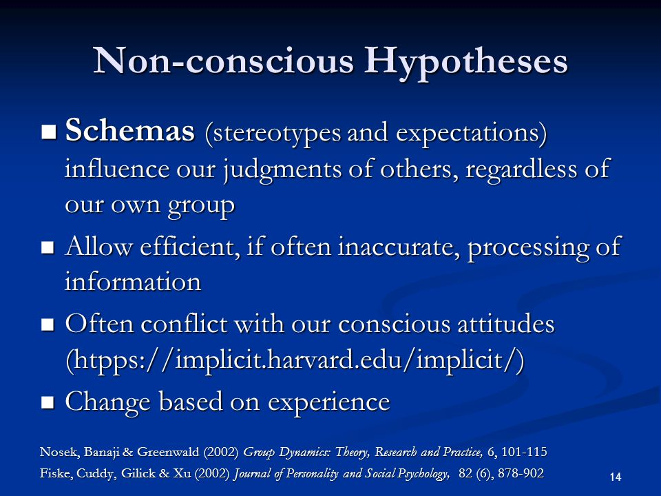 14 Non-conscious Hypotheses Schemas (stereotypes and expectations) influence our judgments of others, regardless of our own group Schemas (stereotypes and expectations) influence our judgments of others, regardless of our own group Allow efficient, if often inaccurate, processing of information Allow efficient, if often inaccurate, processing of information Often conflict with our conscious attitudes (htpps://implicit.harvard.edu/implicit/) Often conflict with our conscious attitudes (htpps://implicit.harvard.edu/implicit/) Change based on experience Change based on experience Nosek, Banaji & Greenwald (2002) Group Dynamics: Theory, Research and Practice, 6, 101-115 Fiske, Cuddy, Gilick & Xu (2002) Journal of Personality and Social Psychology, 82 (6), 878-902