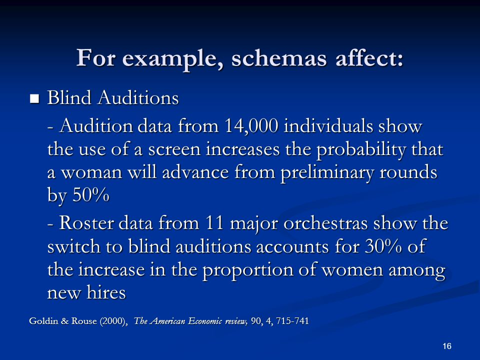 16 For example, schemas affect: Blind Auditions Blind Auditions - Audition data from 14,000 individuals show the use of a screen increases the probability that a woman will advance from preliminary rounds by 50% - Roster data from 11 major orchestras show the switch to blind auditions accounts for 30% of the increase in the proportion of women among new hires Goldin & Rouse (2000), The American Economic review, 90, 4, 715-741