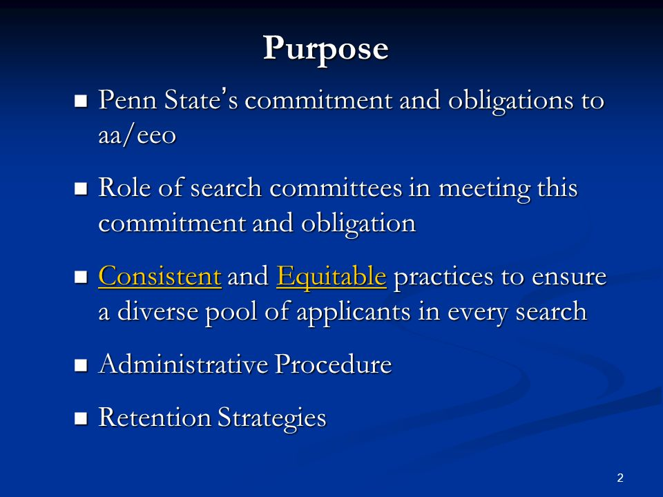 2 Purpose Penn States commitment and obligations to aa/eeo Penn States commitment and obligations to aa/eeo Role of search committees in meeting this commitment and obligation Role of search committees in meeting this commitment and obligation Consistent and Equitable practices to ensure a diverse pool of applicants in every search Consistent and Equitable practices to ensure a diverse pool of applicants in every search Administrative Procedure Administrative Procedure Retention Strategies Retention Strategies