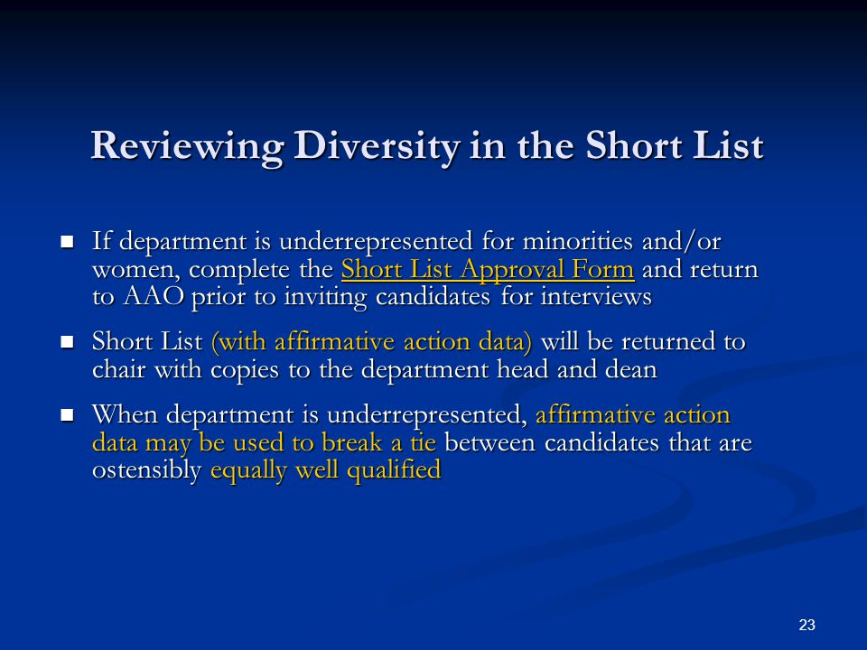 23 Reviewing Diversity in the Short List If department is underrepresented for minorities and/or women, complete the Short List Approval Form and return to AAO prior to inviting candidates for interviews If department is underrepresented for minorities and/or women, complete the Short List Approval Form and return to AAO prior to inviting candidates for interviews Short List (with affirmative action data) will be returned to chair with copies to the department head and dean Short List (with affirmative action data) will be returned to chair with copies to the department head and dean When department is underrepresented, affirmative action data may be used to break a tie between candidates that are ostensibly equally well qualified When department is underrepresented, affirmative action data may be used to break a tie between candidates that are ostensibly equally well qualified