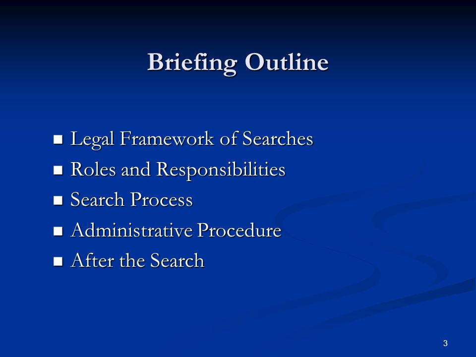 3 Briefing Outline Legal Framework of Searches Legal Framework of Searches Roles and Responsibilities Roles and Responsibilities Search Process Search Process Administrative Procedure Administrative Procedure After the Search After the Search