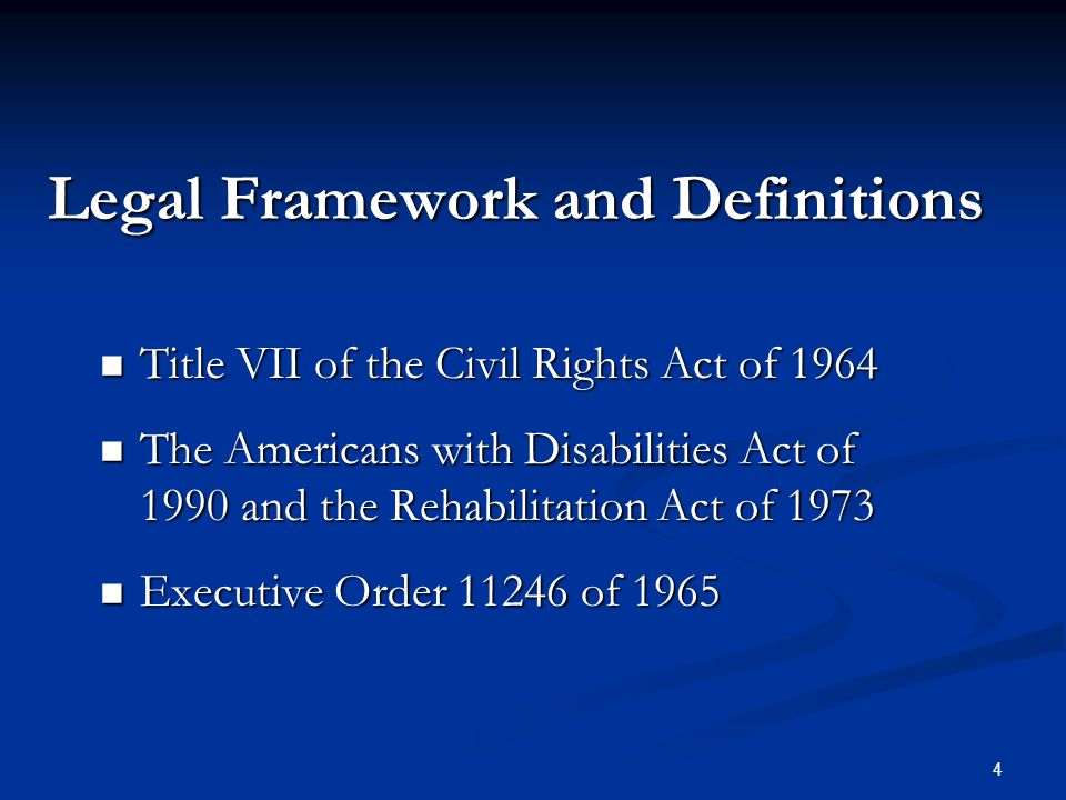 4 Legal Framework and Definitions Title VII of the Civil Rights Act of 1964 Title VII of the Civil Rights Act of 1964 The Americans with Disabilities Act of 1990 and the Rehabilitation Act of 1973 The Americans with Disabilities Act of 1990 and the Rehabilitation Act of 1973 Executive Order 11246 of 1965 Executive Order 11246 of 1965