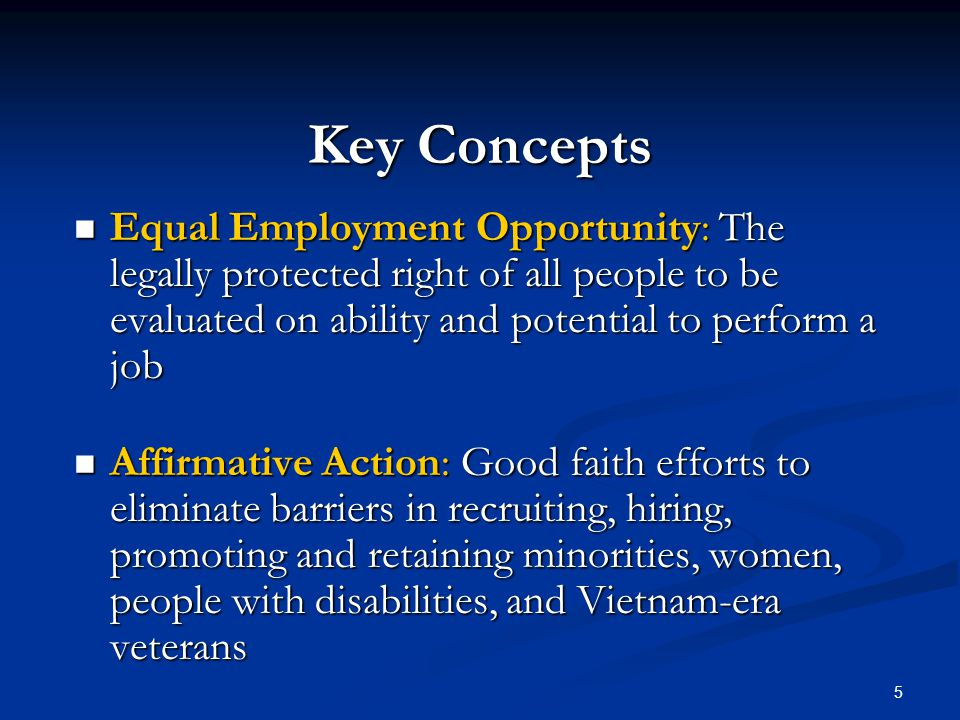5 Key Concepts Equal Employment Opportunity: The legally protected right of all people to be evaluated on ability and potential to perform a job Equal Employment Opportunity: The legally protected right of all people to be evaluated on ability and potential to perform a job Affirmative Action: Good faith efforts to eliminate barriers in recruiting, hiring, promoting and retaining minorities, women, people with disabilities, and Vietnam-era veterans Affirmative Action: Good faith efforts to eliminate barriers in recruiting, hiring, promoting and retaining minorities, women, people with disabilities, and Vietnam-era veterans