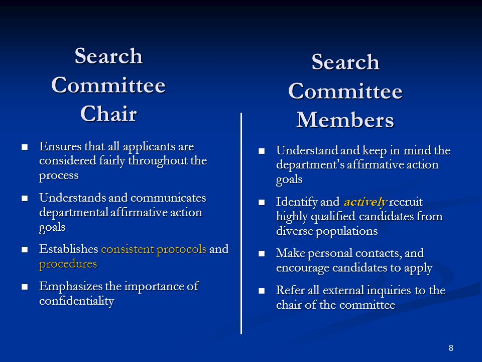 8 Search Committee Chair Ensures that all applicants are considered fairly throughout the process Ensures that all applicants are considered fairly throughout the process Understands and communicates departmental affirmative action goals Understands and communicates departmental affirmative action goals Establishes consistent protocols and procedures Establishes consistent protocols and procedures Emphasizes the importance of confidentiality Emphasizes the importance of confidentiality Understand and keep in mind the departments affirmative action goals Identify and actively recruit highly qualified candidates from diverse populations Make personal contacts, and encourage candidates to apply Refer all external inquiries to the chair of the committee Search Committee Members