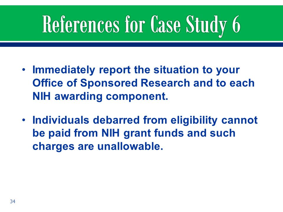 Immediately report the situation to your Office of Sponsored Research and to each NIH awarding component. Individuals debarred from eligibility cannot