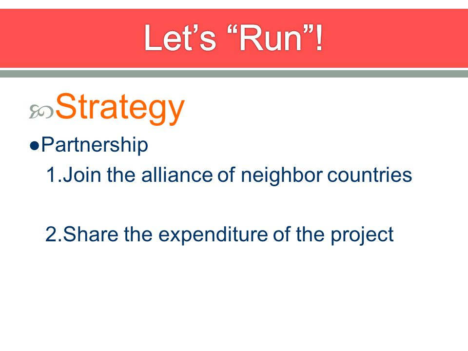 Strategy Partnership 1.Join the alliance of neighbor countries 2.Share the expenditure of the project