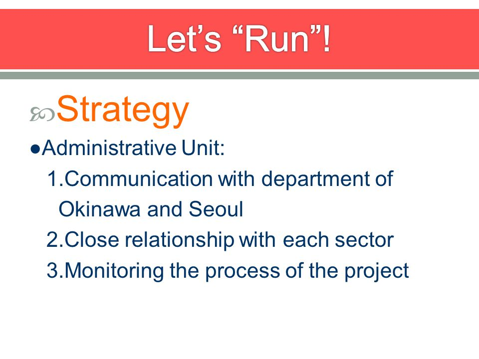 Strategy Administrative Unit: 1.Communication with department of Okinawa and Seoul 2.Close relationship with each sector 3.Monitoring the process of the project