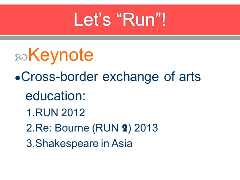 Keynote Cross-border exchange of arts education: 1.RUN 2012 2.Re: Bourne (RUN 2 ) 2013 3.Shakespeare in Asia
