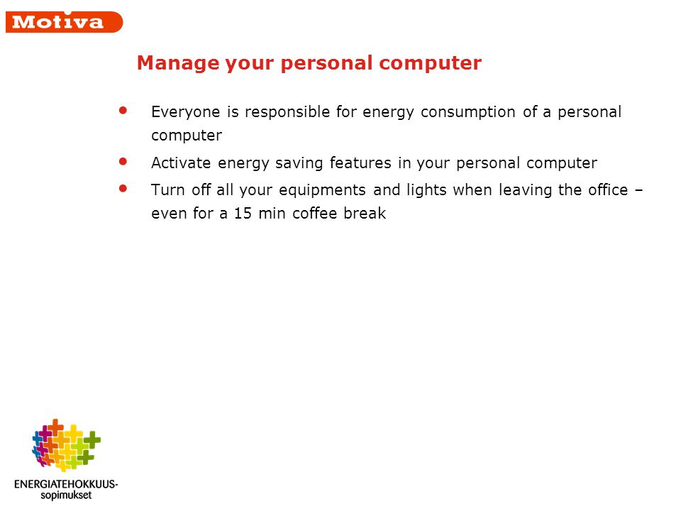 Manage your personal computer Everyone is responsible for energy consumption of a personal computer Activate energy saving features in your personal computer Turn off all your equipments and lights when leaving the office – even for a 15 min coffee break