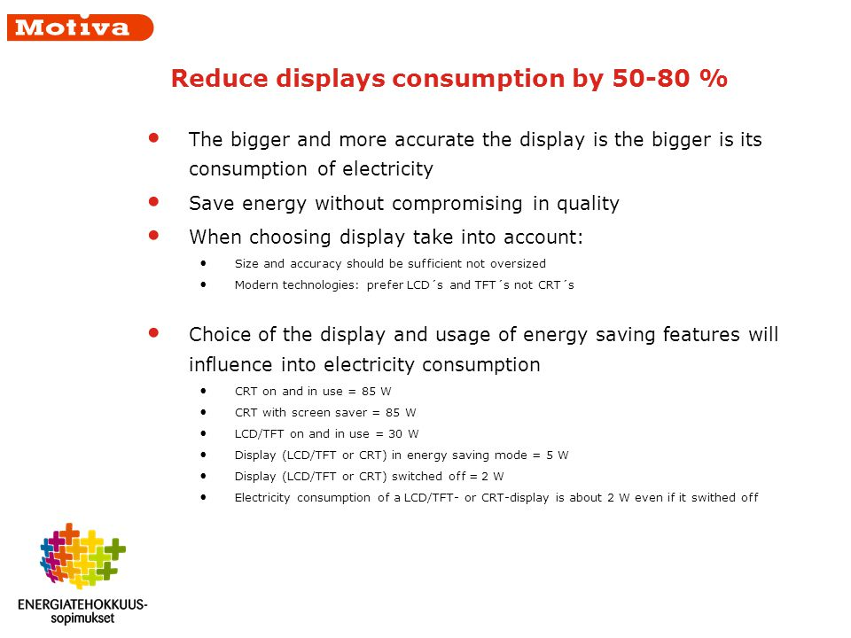 Reduce displays consumption by 50-80 % The bigger and more accurate the display is the bigger is its consumption of electricity Save energy without compromising in quality When choosing display take into account: Size and accuracy should be sufficient not oversized Modern technologies: prefer LCD´s and TFT´s not CRT´s Choice of the display and usage of energy saving features will influence into electricity consumption CRT on and in use = 85 W CRT with screen saver = 85 W LCD/TFT on and in use = 30 W Display (LCD/TFT or CRT) in energy saving mode = 5 W Display (LCD/TFT or CRT) switched off = 2 W Electricity consumption of a LCD/TFT- or CRT-display is about 2 W even if it swithed off