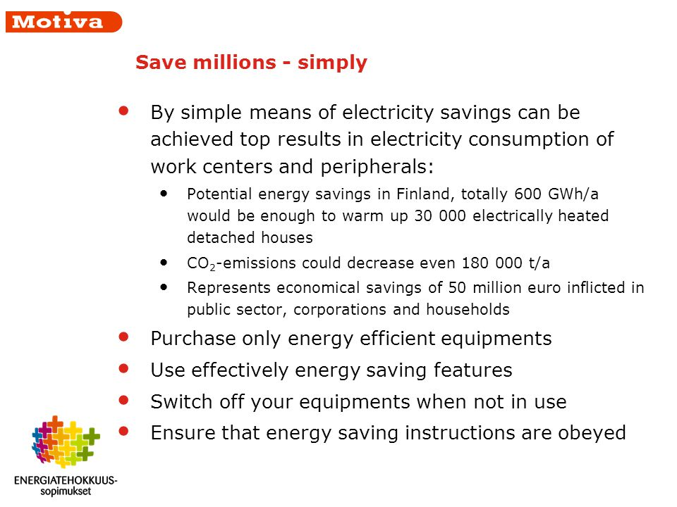 Save millions - simply By simple means of electricity savings can be achieved top results in electricity consumption of work centers and peripherals: Potential energy savings in Finland, totally 600 GWh/a would be enough to warm up 30 000 electrically heated detached houses CO 2 -emissions could decrease even 180 000 t/a Represents economical savings of 50 million euro inflicted in public sector, corporations and households Purchase only energy efficient equipments Use effectively energy saving features Switch off your equipments when not in use Ensure that energy saving instructions are obeyed