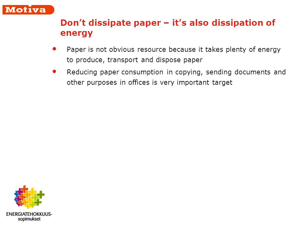 Dont dissipate paper – its also dissipation of energy Paper is not obvious resource because it takes plenty of energy to produce, transport and dispose paper Reducing paper consumption in copying, sending documents and other purposes in offices is very important target