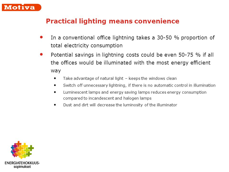 Practical lighting means convenience In a conventional office lightning takes a 30-50 % proportion of total electricity consumption Potential savings in lightning costs could be even 50-75 % if all the offices would be illuminated with the most energy efficient way Take advantage of natural light – keeps the windows clean Switch off unnecessary lightning, if there is no automatic control in illumination Luminescent lamps and energy saving lamps reduces energy consumption compared to incandescent and halogen lamps Dust and dirt will decrease the luminosity of the illuminator