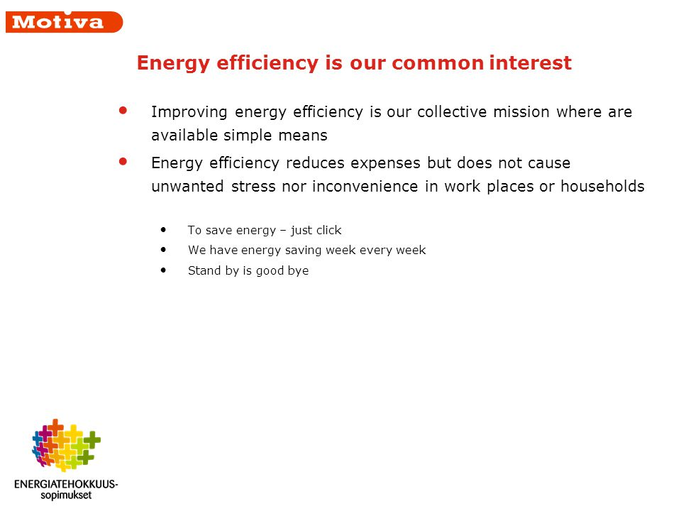 Energy efficiency is our common interest Improving energy efficiency is our collective mission where are available simple means Energy efficiency reduces expenses but does not cause unwanted stress nor inconvenience in work places or households To save energy – just click We have energy saving week every week Stand by is good bye